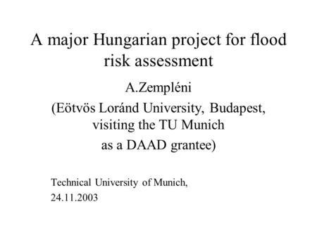 A major Hungarian project for flood risk assessment A.Zempléni (Eötvös Loránd University, Budapest, visiting the TU Munich as a DAAD grantee) Technical.