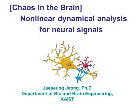 [Chaos in the Brain] Nonlinear dynamical analysis for neural signals Jaeseung Jeong, Ph.D Department of Bio and Brain Engineering, KAIST.