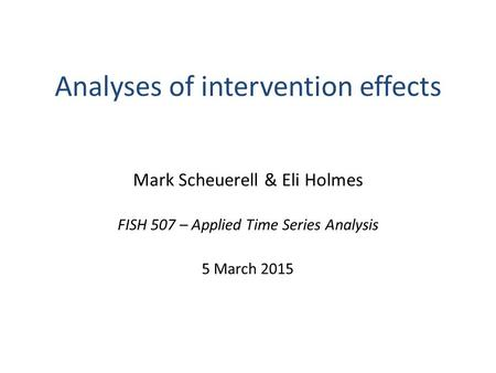 Analyses of intervention effects Mark Scheuerell & Eli Holmes FISH 507 – Applied Time Series Analysis 5 March 2015.