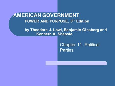 AMERICAN GOVERNMENT POWER AND PURPOSE, 8 th Edition by Theodore J. Lowi, Benjamin Ginsberg and Kenneth A. Shepsle Chapter 11. Political Parties.