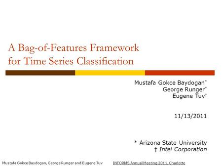 Mustafa Gokce Baydogan, George Runger and Eugene Tuv INFORMS Annual Meeting 2011, Charlotte A Bag-of-Features Framework for Time Series Classification.