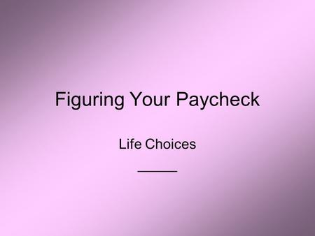 Figuring Your Paycheck Life Choices _____. Introduction Main reason most of us work is to _____ Paychecks are used to pay for _____ Important to know.