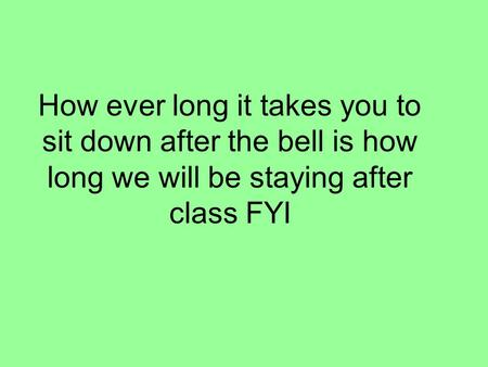 How ever long it takes you to sit down after the bell is how long we will be staying after class FYI.