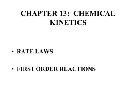 CHAPTER 13: CHEMICAL KINETICS RATE LAWS FIRST ORDER REACTIONS.