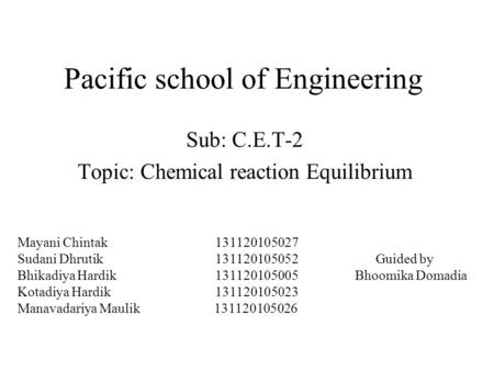 Pacific school of Engineering Sub: C.E.T-2 Topic: Chemical reaction Equilibrium Mayani Chintak 131120105027 Sudani Dhrutik 131120105052 Bhikadiya Hardik.