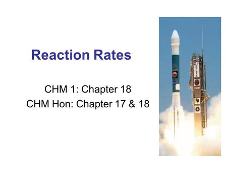 Reaction Rates CHM 1: Chapter 18 CHM Hon: Chapter 17 & 18.