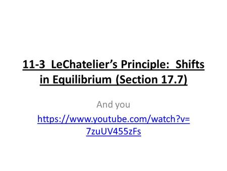 11-3 LeChatelier's Principle: Shifts in Equilibrium (Section 17.7) And you https://www.youtube.com/watch?v= 7zuUV455zFs.