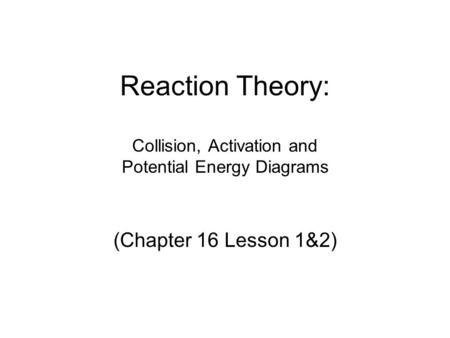 Reaction Theory: Collision, Activation and Potential Energy Diagrams (Chapter 16 Lesson 1&2)
