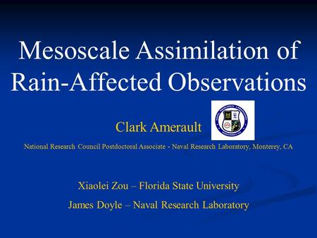 Mesoscale Assimilation of Rain-Affected Observations Clark Amerault National Research Council Postdoctoral Associate - Naval Research Laboratory, Monterey,