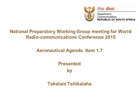National Preparatory Working Group meeting for World Radio-communications Conference 2015 Aeronautical Agenda Item 1.7 Presented by Takalani Tshikalaha.