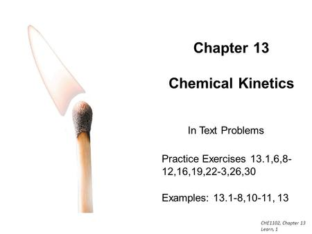CHE1102, Chapter 13 Learn, 1 Chapter 13 Chemical Kinetics Practice Exercises 13.1,6,8- 12,16,19,22-3,26,30 Examples: 13.1-8,10-11, 13 In Text Problems.