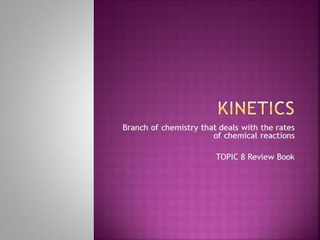 Branch of chemistry that deals with the rates of chemical reactions TOPIC 8 Review Book.