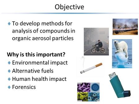 Objective  To develop methods for analysis of compounds in organic aerosol particles Why is this important?  Environmental impact  Alternative fuels.