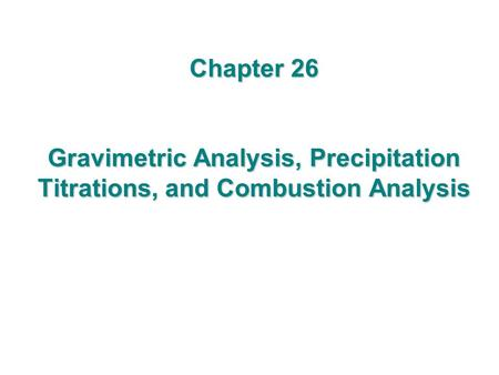 Chapter 26 Gravimetric Analysis, Precipitation Titrations, and Combustion Analysis.