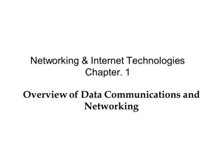 Networking & Internet Technologies Chapter. 1 Overview of Data Communications and Networking.