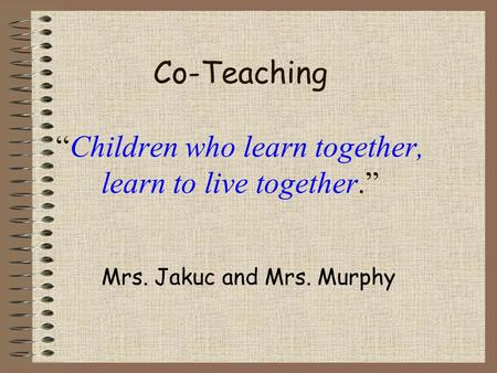 "Co-Teaching ""Children who learn together, learn to live together."" Mrs. Jakuc and Mrs. Murphy."