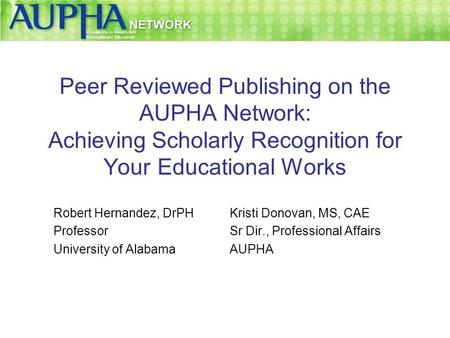 Peer Reviewed Publishing on the AUPHA Network: Achieving Scholarly Recognition for Your Educational Works Robert Hernandez, DrPH Professor University of.