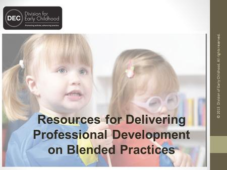 Resources for Delivering Professional Development on Blended Practices © 2015 Division of Early Childhood. All rights reserved.