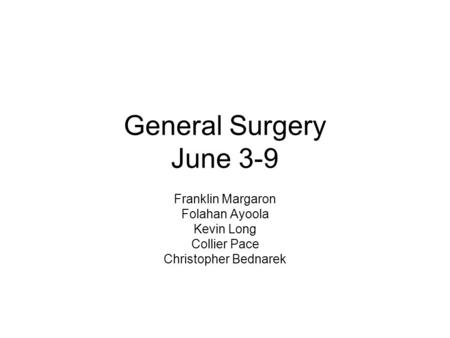 General Surgery June 3-9 Franklin Margaron Folahan Ayoola Kevin Long Collier Pace Christopher Bednarek.