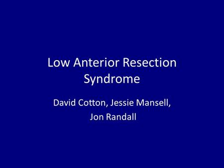Low Anterior Resection Syndrome David Cotton, Jessie Mansell, Jon Randall.