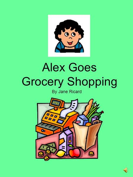 Alex Goes Grocery Shopping By Jane Ricard Alex is going to buy food at the grocery store with his Mom.