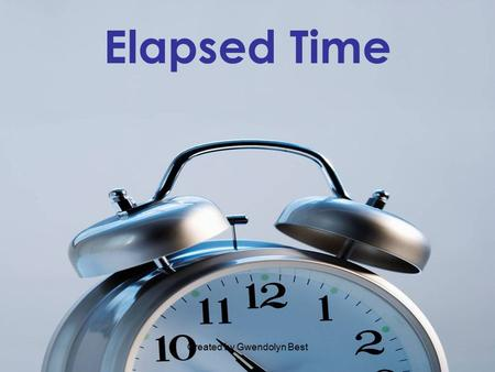 Created by Gwendolyn Best Elapsed Time. Created by Gwendolyn Best Finding Elapsed Time Given a starting time and an ending time, find out how much time.