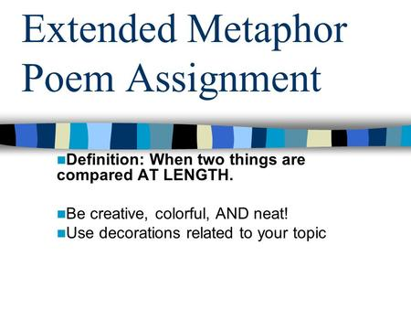 Extended Metaphor Poem Assignment Definition: When two things are compared AT LENGTH. Be creative, colorful, AND neat! Use decorations related to your.