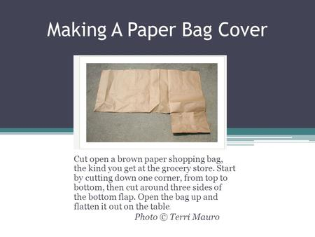 Making A Paper Bag Cover Cut open a brown paper shopping bag, the kind you get at the grocery store. Start by cutting down one corner, from top to bottom,