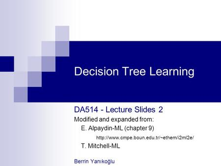 Decision Tree Learning DA514 - Lecture Slides 2 Modified and expanded from: E. Alpaydin-ML (chapter 9)  T. Mitchell-ML.