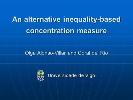 An alternative inequality-based concentration measure Olga Alonso-Villar and Coral del Río Universidade de Vigo Universidade de Vigo.
