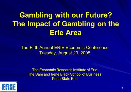 1 Gambling with our Future? The Impact of Gambling on the Erie Area The Fifth Annual ERIE Economic Conference Tuesday, August 23, 2005 The Economic Research.