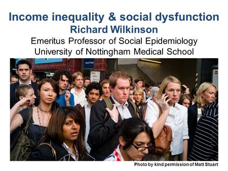 Photo by kind permission of Matt Stuart Income inequality & social dysfunction Richard Wilkinson Emeritus Professor of Social Epidemiology University of.