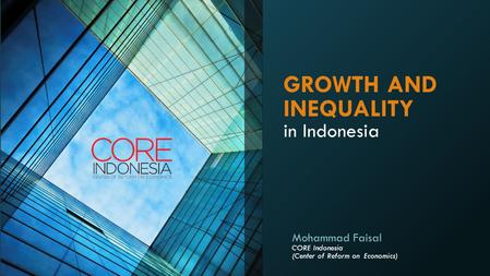 GROWTH AND INEQUALITY in Indonesia Mohammad Faisal CORE Indonesia (Center of Reform on Economics)