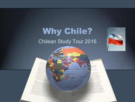 "Why Chile? Chilean Study Tour 2016. Why Chile? Alumni ""I have kept in touch with 3 of the alumni and am even considering relocating to Santiago."""