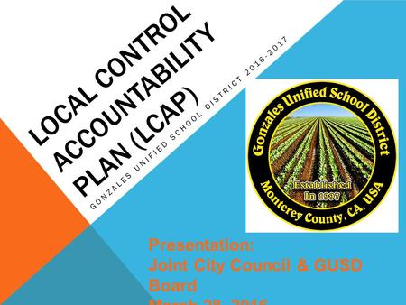 LOCAL CONTROL ACCOUNTABILITY PLAN (LCAP) GONZALES UNIFIED SCHOOL DISTRICT 2016-2017 Presentation: Joint City Council & GUSD Board March 28, 2016.