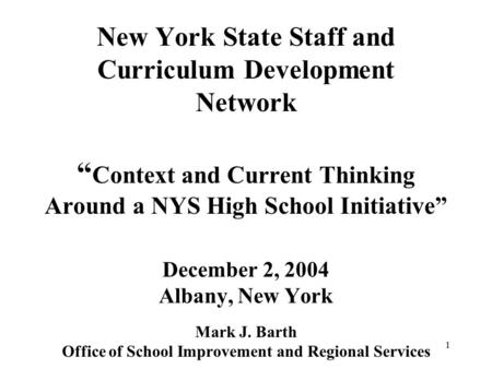 "1 New York State Staff and Curriculum Development Network "" Context and Current Thinking Around a NYS High School Initiative"" December 2, 2004 Albany,"