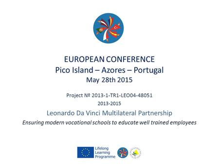 EUROPEAN CONFERENCE Pico Island – Azores – Portugal May 28th 2015 Project Nº 2013-1-TR1-LEO04-48051 2013-2015 Leonardo Da Vinci Multilateral Partnership.