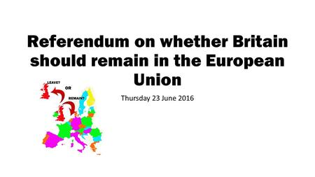 Referendum on whether Britain should remain in the European Union Thursday 23 June 2016.
