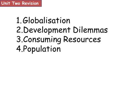 Unit Two Revision 1.Globalisation 2.Development Dilemmas 3.Consuming Resources 4.Population.