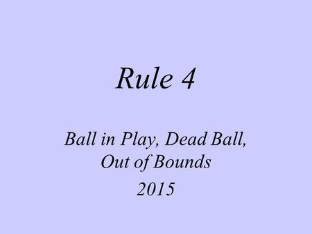 Rule 4 Ball in Play, Dead Ball, Out of Bounds 2015.