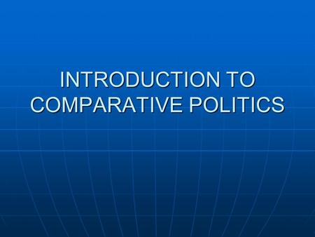 INTRODUCTION TO COMPARATIVE POLITICS. What is comparative politics? Why do we study it? Political engineering Political engineering Better policymaking.