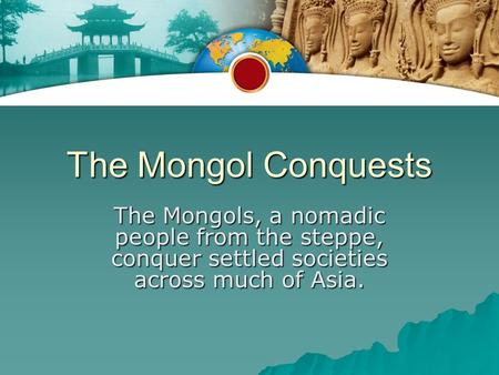 The Mongol Conquests The Mongols, a nomadic people from the steppe, conquer settled societies across much of Asia.