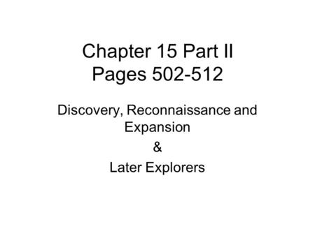 Chapter 15 Part II Pages 502-512 Discovery, Reconnaissance and Expansion & Later Explorers.