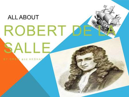 ALL ABOUT ROBERT DE LA SALLE BY DREW and AKSHAY. WHO WAS HIS SPONSOR? His sponsor was France King Louie 14 wanted him to pay for his own trip The governor.