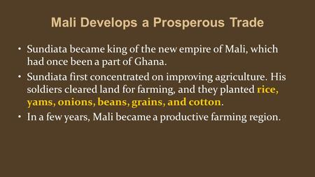 Mali Develops a Prosperous Trade Sundiata became king of the new empire of Mali, which had once been a part of Ghana. Sundiata first concentrated on improving.
