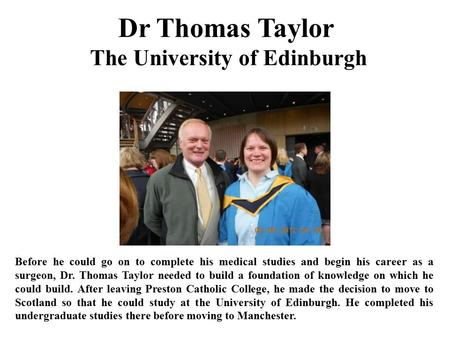 Dr Thomas Taylor The University of Edinburgh Before he could go on to complete his medical studies and begin his career as a surgeon, Dr. Thomas Taylor.