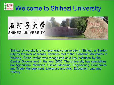 Welcome to Shihezi University Shihezi University is a comprehensive university in Shihezi, a Garden City by the river of Manas, northern foot of the Tianshan.