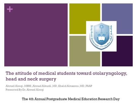 + The attitude of medical students toward otolaryngology, head and neck surgery Ahmad Alroqi,MBBS,Ahmad Alkurdi,MD,Khalid Almazrou,MD,FAAP Presented By.