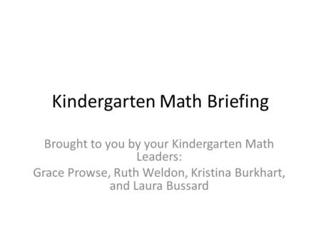 Kindergarten Math Briefing Brought to you by your Kindergarten Math Leaders: Grace Prowse, Ruth Weldon, Kristina Burkhart, and Laura Bussard.