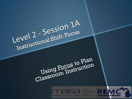 Level 2 - Session 1A Instructional Shift: Focus Using Focus to Plan Classroom Instruction.